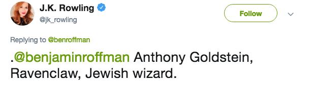 Text - J.K. Rowling @jk rowling Follow Replying to @benroffman .@benjaminroffman Anthony Goldstein, Ravenclaw, Jewish wizard.
