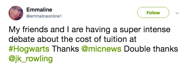 Text - Emmaline Follow @emmalineonline My friends and I are having a super intense debate about the cost of tuition at #Hogwarts Thanks @micnews Double thanks @jk_rowling