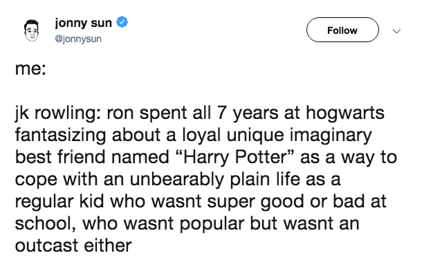 """Text - jonny sun Follow @jonnysun me: jk rowling: ron spent all 7 years at hogwarts fantasizing about a loyal unique imaginary best friend named """"Harry Potter"""" as a way to cope with an unbearably plain life as a regular kid who wasnt super good or bad at school, who wasnt popular but wasnt an outcast either"""