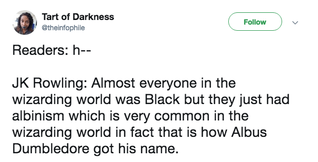 Text - Tart of Darkness Follow @theinfophile Readers: h-- JK Rowling: Almost everyone in the wizarding world was Black but they just had albinism which is very common in the wizarding world in fact that is how Albus Dumbledore got his name.