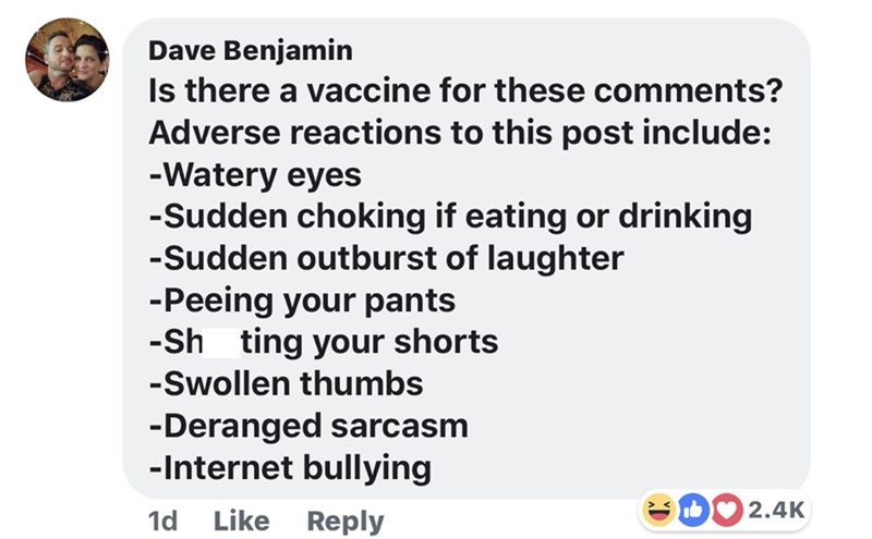 memes - Text - Dave Benjamin Is there a vaccine for these comments? Adverse reactions to this post include: -Watery eyes -Sudden choking if eating or drinking -Sudden outburst of laughter -Peeing your pants -Sh ting your shorts -Swollen thumbs -Deranged sarcasm -Internet bullying 2.4K Like Reply 1d