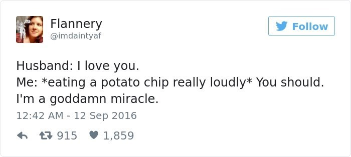 Text - Flannery Follow @imdaintyaf Husband: I love you. Me: *eating a potato chip really loudly* You should. I'm a goddamn miracle. 12:42 AM 12 Sep 2016 1,859 L915