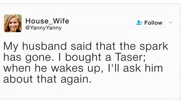 Text - House_Wife @YannyYanny Follow My husband said that the spark has gone. I bought a Taser; when he wakes up, I'll ask him about that again.