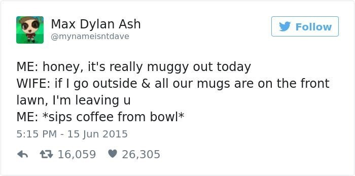 Text - Max Dylan Ash @mynameisntdave Follow ME: honey, it's really muggy out today WIFE: if I go outside & all our mugs are on the front lawn, I'm leaving u ME: *sips coffee from bowl* 5:15 PM 15 Jun 2015 t16,059 26,305