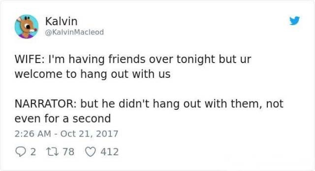Text - Kalvin @KalvinMacleod WIFE: I'm having friends over tonight but ur welcome to hang out with us NARRATOR: but he didn't hang out with them, not even for a second 2:26 AM Oct 21, 2017 2 78 412