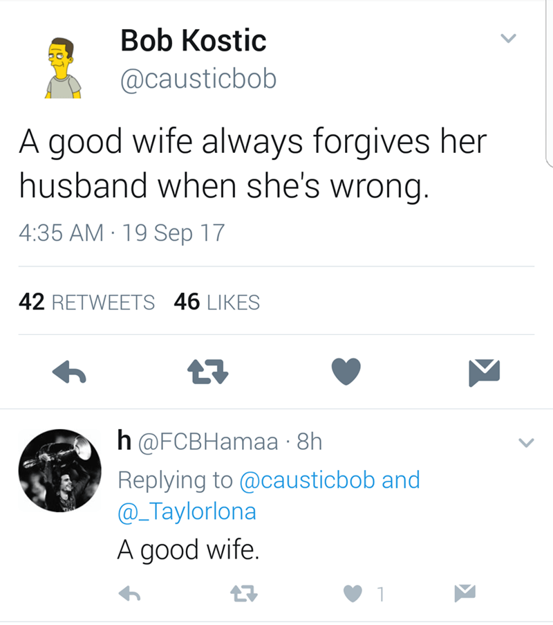 Text - Bob Kostic @causticbob A good wife always forgives her husband when she's wrong. 4:35 AM 19 Sep 17 42 RETWEETS 46 LIKES h @FCBHamaа 8h Replying to @causticbob and @_Taylorlona A good wife.