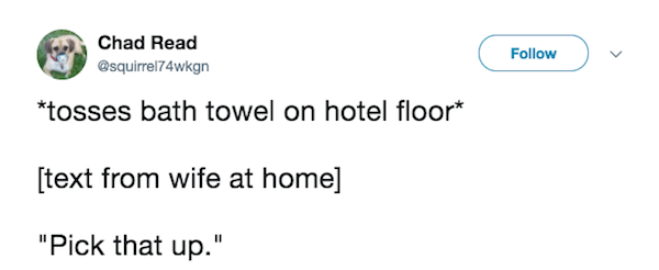 """Text - Chad Read Follow @squirrel74wkgn *tosses bath towel on hotel floor* [text from wife at home] """"Pick that up."""""""
