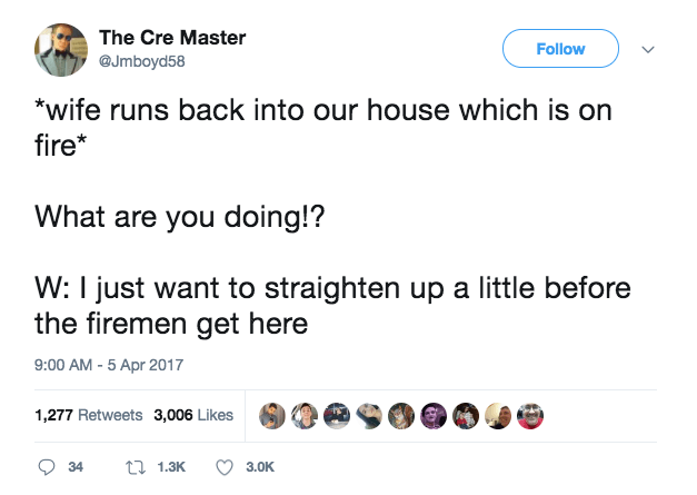 Text - The Cre Master Follow @Jmboyd58 *wife runs back into our house which is on fire* What are you doing!? W: I just want to straighten up a little before the firemen get here 9:00 AM - 5 Apr 2017 1,277 Retweets 3,006 Likes ti 1.3K 34 3.0K