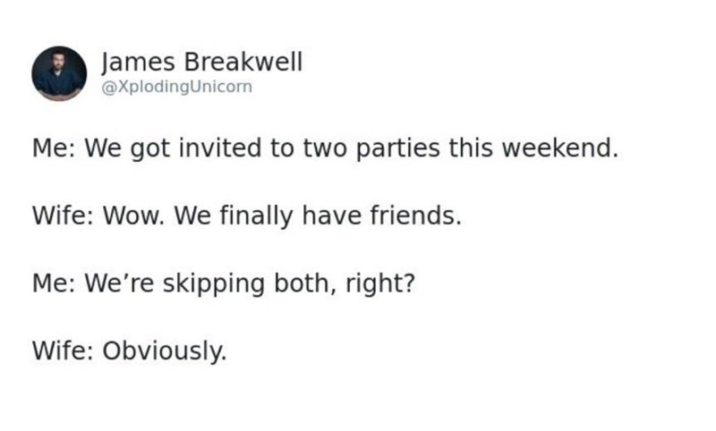 Text - James Breakwell @XplodingUnicorn Me: We got invited to two parties this weekend. Wife: Wow. We finally have friends. Me: We're skipping both, right? Wife: Obviously.