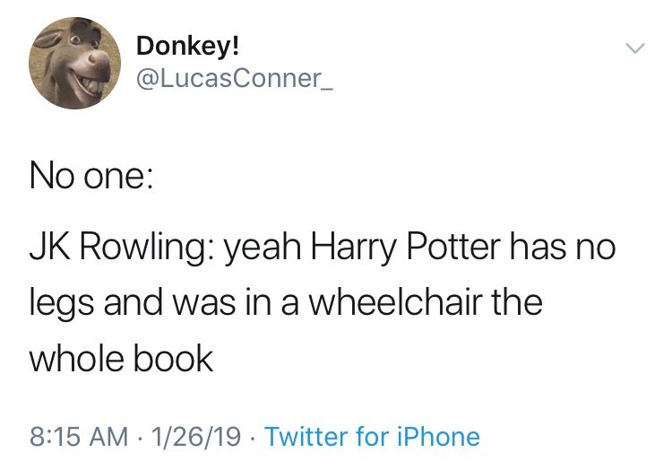 funny tweet jk rowling harry potter No one: JK Rowling: yeah Harry Potter has no legs and was in a wheelchair the whole book