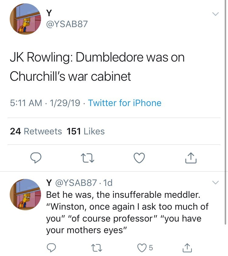 """funny tweet jk rowling harry potter JK Rowling: Dumbledore was on Churchill's war cabinet 5:11 AM 1/29/19 Twitter for iPhone 24 Retweets 151 Likes Y @YSAB87 1d Bet he was, the insufferable meddler. """"Winston, once again I ask too much of you"""" """"of course professor"""" """"you have your mothers eyes"""""""
