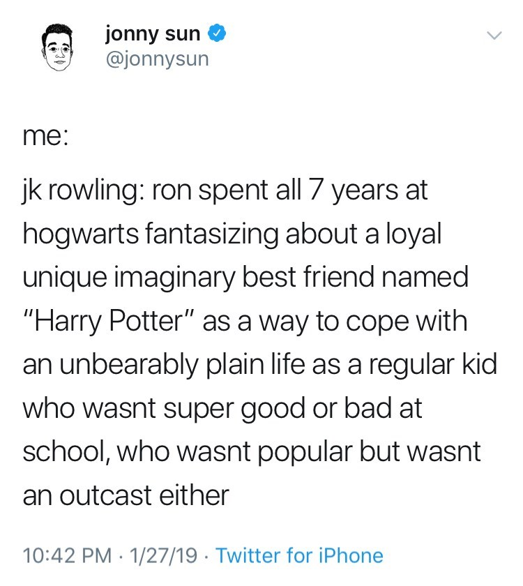 """funny tweet jk rowling harry potter me: jk rowling: ron spent all 7 years at hogwarts fantasizing about a loyal unique imaginary best friend named """"Harry Potter"""" as a way to cope with an unbearably plain life as a regular kid who wasnt super good or bad at school, who wasnt popular but wasnt an outcast either"""