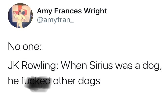 funny tweet jk rowling harry potter No one: JK Rowling: When Sirius was a dog, he fucked other dogs