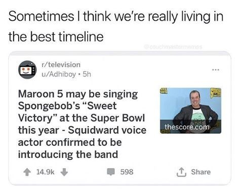 "Text - Sometimes I think we're really living in the best timeline couchinastarnemes r/television u/Adhiboy 5h Maroon 5 may be singing Spongebob's ""Sweet Victory"" at the Super Bowl this year Squidward voice actor confirmed to be thescore.com introducing the band T, Share 14.9k 598"