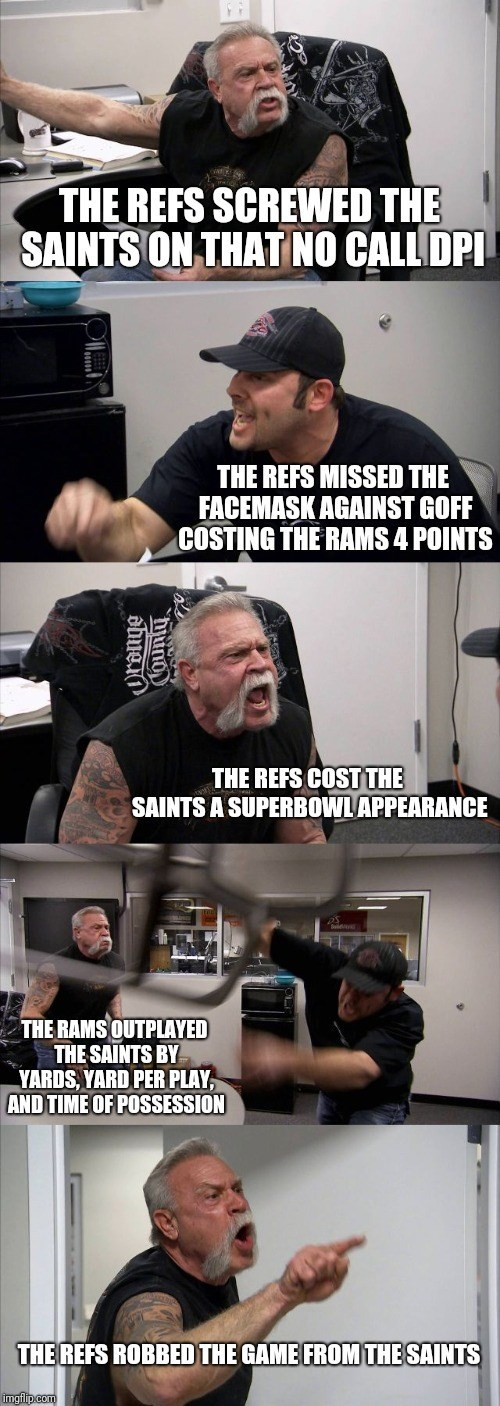 Arm - THE REFS SCREWED THE SAINTSON THAT NO CALLDPI THE REFS MISSED THE FACEMASK AGAINST GOFF COSTING THE RAMS 4 POINTS THE REFS COST THE SAINTS A SUPERBOWLAPPEARANCI THE RAMS OUTPLAYED THE SAINTS BY YARDS, YARD PER PLAY, AND TIME OF POSSESSION THE REFS ROBBED THE GAME FROM THE SAINTS imgflip.com obue