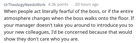 Text - UrTheologyNeedsWork 4.3k points 20 hours ago When people act literally fearful of the boss, or if the entire atmosphere changes when the boss walks onto the floor. If your manager doesn't take you around to introduce you to your new colleagues, I'd be concerned because that would show they don't care who you are