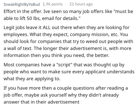 "Text - SneakRightByYaBud 1.9k points 21 hours ago Effort in the offer. Ive seen so many job offers like ""must be able to lift 50 lbs, email for details."" Legit jobs leave it ALL out there when they are looking for employees. What they expect, company mission, etc. You should look for companies that try too weed out people with a wall of text. The longer their advertisement is, with more information then you think you need, the better. Most companies have a ""script"" that was thought up by people"