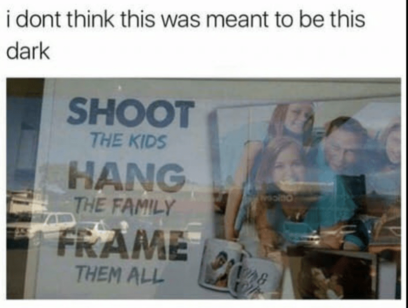meme - Text - i dont think this was meant to be this dark SHOOT THE KIDS HANG THE FAMILY FRAME 148 THEM ALL