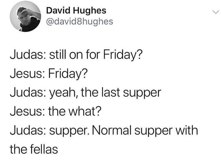 meme - Text - David Hughes @david8hughes Judas: still on for Friday? Jesus: Friday? Judas: yeah, the last supper Jesus: the what? Judas: supper. Normal supper with the fellas