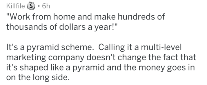 """Text - Killfile .6h """"Work from home and make hundreds of thousands of dollars a year!"""" It's a pyramid scheme. Calling it a multi-level marketing company doesn't change the fact that it's shaped like a pyramid and the money goes in on the long side."""