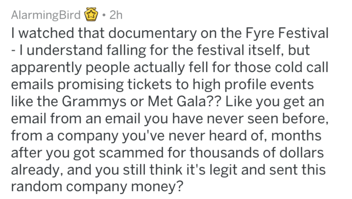 Text - AlarmingBird I watched that documentary on the Fyre Festival - I understand falling for the festival itself, but apparently people actually fell for those cold call emails promising tickets to high profile events like the Grammys or Met Gala?? Like you get an email from an email you have never seen before, from a company you've never heard of, months after you got scammed for thousands of dollars already, and you still think it's legit and sent this random company money? 2h