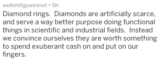 Text - wellshitiguessnot 5h Diamond rings. Diamonds are artificially scarce, and serve a way better purpose doing functional things in scientific and industrial fields. Instead we convince ourselves they are worth something to spend exuberant cash on and put on our fingers.