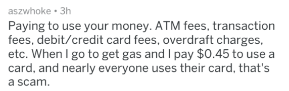 Text - aszwhoke 3h Paying to use your money. ATM fees, transaction fees, debit/credit card fees, overdraft charges, etc. When I go to get gas and I pay $0.45 to use a card, and nearly everyone uses their card, that's a scam.
