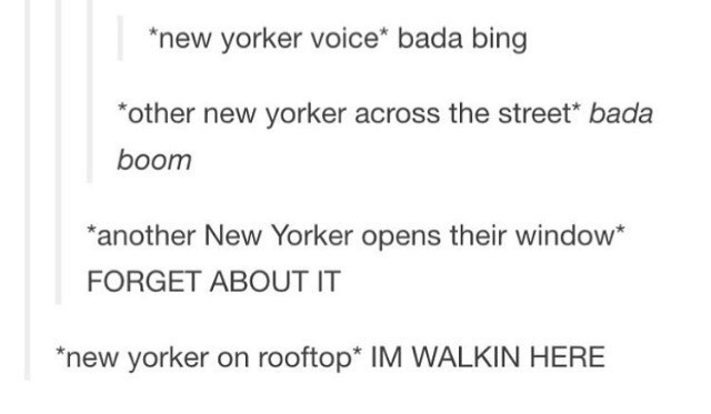 Text - new yorker voice* bada bing other new yorker across the street* bada boom another New Yorker opens their window* FORGET ABOUT IT *new yorker on rooftop* IM WALKIN HERE
