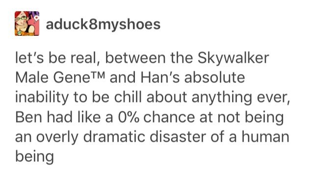 Text - aduck8myshoes let's be real, between the Skywalker Male GeneTM and Han's absolute inability to be chill about anything ever, Ben had like a 0% chance at not being an overly dramatic disaster of a human being