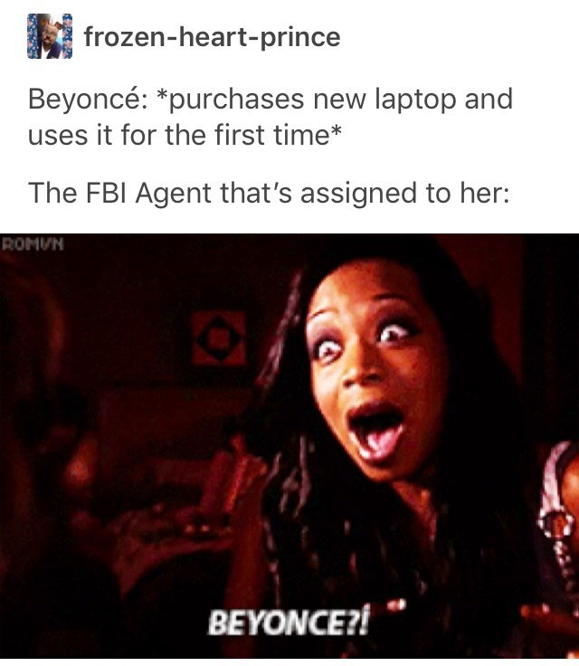 Text - frozen-heart-prince Beyoncé: *purchases new laptop and uses it for the first time* The FBI Agent that's assigned to her: ROMVN BEYONCE?!