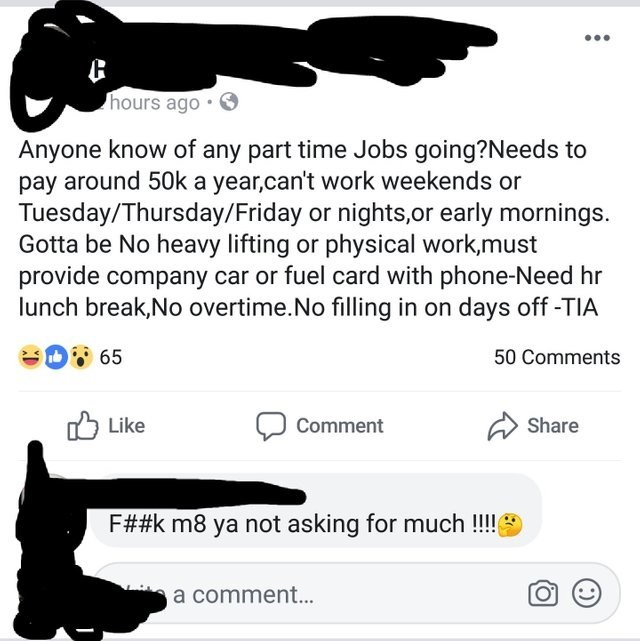 Text - hours ago Anyone know of any part time Jobs going?Needs to pay around 50k a year,can't work weekends or Tuesday/Thursday/Friday or nights,or early mornings. Gotta be No heavy lifting or physical work,must provide company car or fuel card with phone-Need hr lunch break,No overtime.No filling in on days off -TIA 65 50 Comments Share Like Comment F##k m8 ya not asking for much ! a comment...