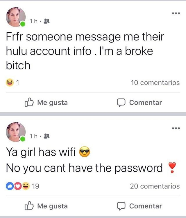 Text - 1 h Frfr someone message me their hulu account info . I'm a broke bitch 10 comentarios 1 Me gusta Comentar 1 h Ya girl has wifi No you cant have the password 20 comentarios 19 Me gusta Comentar