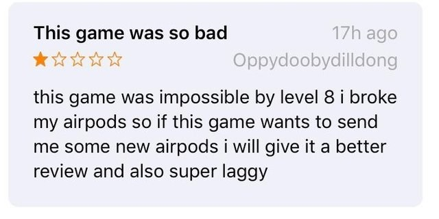 Text - This game was so bad 17h ago Oppydoobydilldong this game was impossible by level 8 i broke my airpods so if this game wants to send me some new airpods i will give it a better review and also super laggy