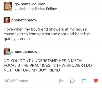 Text - go-home-courier thebootydiaries Follow phoneticmeow I love when my boyfriend showers at my house cause I get to lean against the door and hear him quietly scream phoneticmeow NO YOU DONT UNDERSTAND HES A METAL VOCALIST HE PRACTICES IN THW SHOWER I D0 NOT TORTURE MY BOYFRIEND 387,069 notes