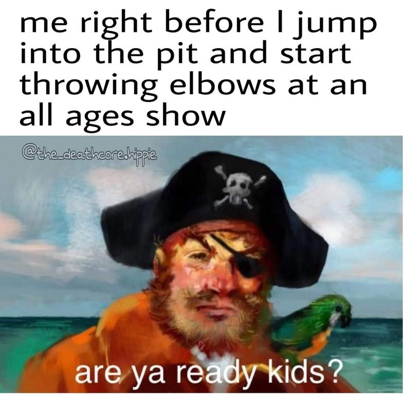 """Caption that reads, """"Me right before I jump into the pit and start throwing elbows at an all-ages show"""" above a pic of the pirate from the Spongebob theme song saying, """"Are you ready kids?"""""""