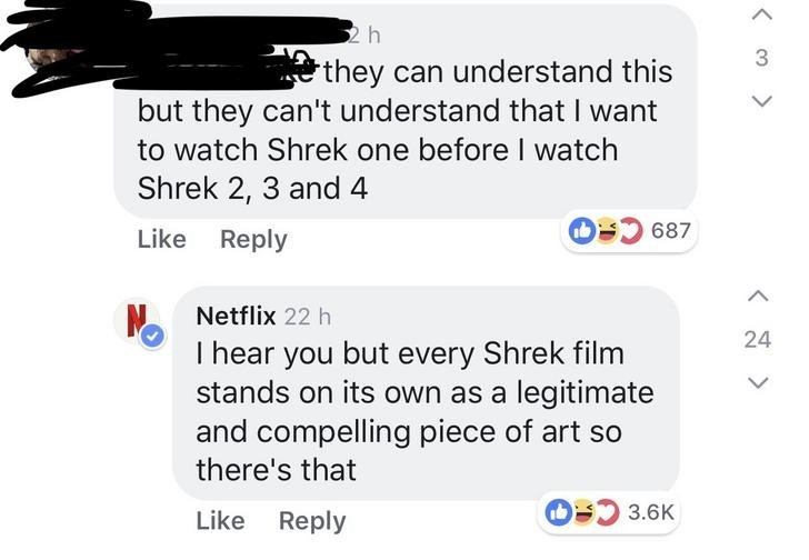 Text - 2h 3 they can understand this but they can't understand that I want to watch Shrek one before I watch Shrek 2, 3 and 4 O 687 Like Reply Netflix 22 h 24 I hear you but every Shrek film stands on its own as a legitimate and compelling piece of art so there's that OS 3.6K Like Reply < >