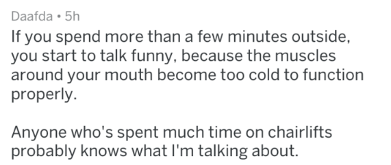 Text - Daafda 5h If you spend more than a few minutes outside, you start to talk funny, because the muscles around your mouth become to0 cold to function properly Anyone who's spent much time on chairlifts probably knows what I'm talking about
