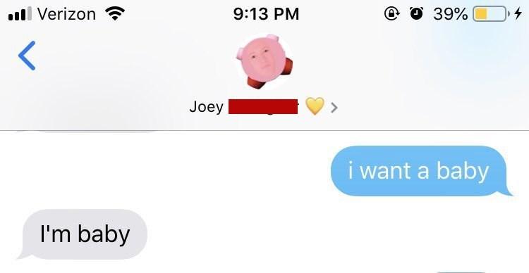 Text - ll Verizon @ O 39% 9:13 PM 4 < Joey i want a baby I'm baby