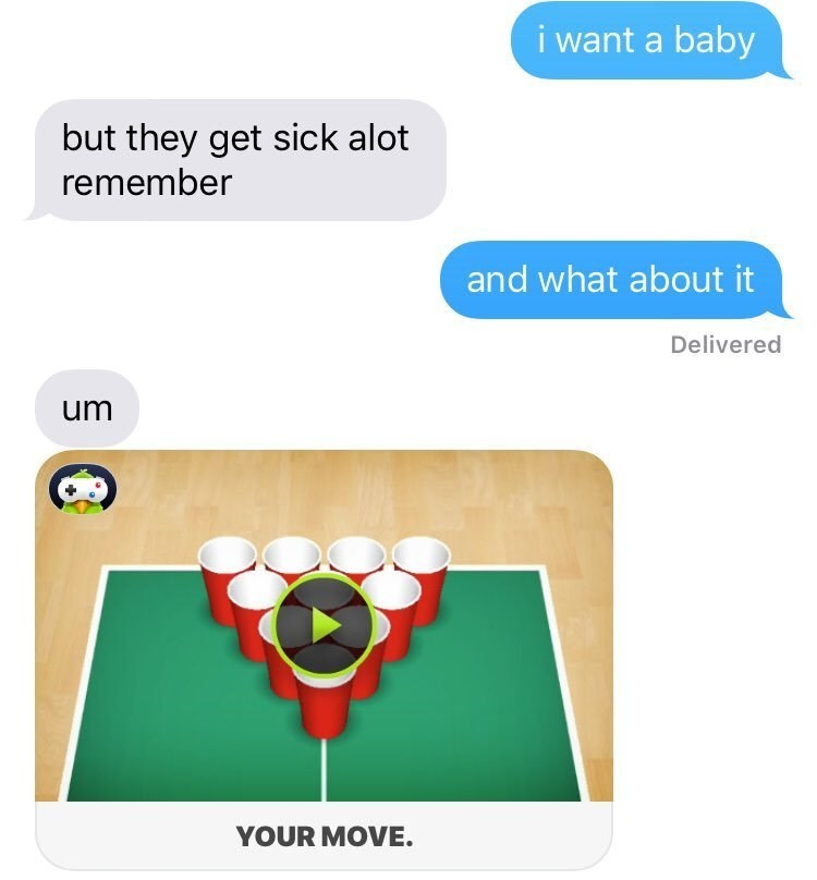 Text - i want a baby but they get sick alot remember and what about it Delivered um YOUR MOVE.