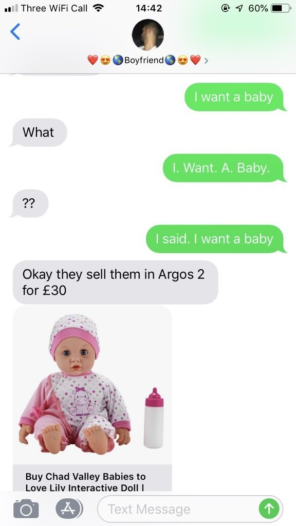 Product - @ 60% Three WiFi Call 14:42 Boyfriend I want a baby What I. Want. A. Baby ?? I said. I want a baby Okay they sell them in Argos 2 for £30 Buy Chad Valley Babies to Love Lilv Interactive Doll I Text Message