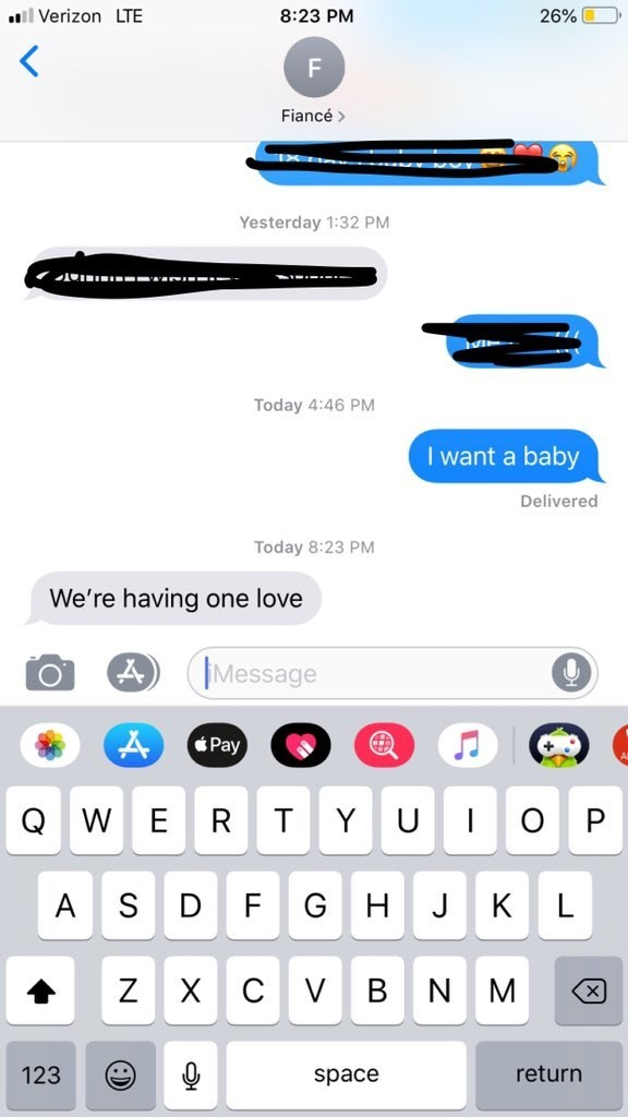 Text - ll Verizon LTE 8:23 PM 26% F Fiancé Yesterday 1:32 PM Today 4:46 PM I want a baby Delivered Today 8:23 PM We're having one love Message Pay Q. W E Y U о P S F G A J К Х сV Z В N M 123 return space I