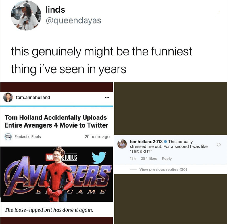 "meme - Text - linds @queendayas this genuinely might be the funniest thing i've seen in years tom.annaholland Tom Holland Accidentally Uploads Entire Avengers 4 Movie to Twitter 20 hours ago antauty F Fantastic Fools tomholland2013 This actually stressed me out. For a second I was like ""shit did 1?"" MAZ STUDIOS 13h 284 likes Reply View previous replies (30) GA ME E The loose-lipped brit has done it again."