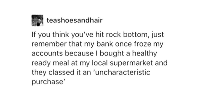 meme - Text - teashoesandhair If you think you've hit rock bottom, just remember that my bank once froze my accounts because I bought a healthy ready meal at my local supermarket and they classed it an 'uncharacteristic purchase'