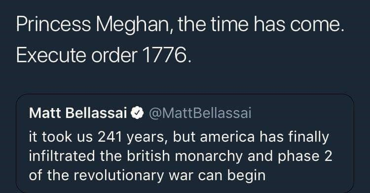 meme - Text - Princess Meghan, the time has come. Execute order 1776. Matt Bellassai @MattBellassai it took us 241 years, but america has finally infiltrated the british monarchy and phase 2 of the revolutionary war can begin