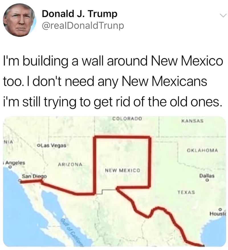 meme - Text - Donald J. Trump @realDonaldTrunp I'm building a wall around New Mexico too. I don't need any New Mexicans i'm still trying to get rid of the old ones. COLORADO KANSAS NIA OLas Vegas OKLAHOMA Angeles ARIZONA NEW MEXICO San Diego Dailas TEXAS Houst Gull of Caifo