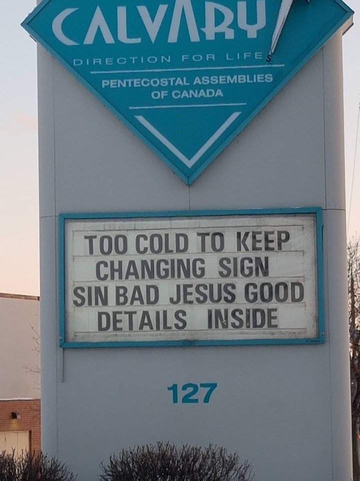 meme - Signage - CALVARU DIRECTION FOR LIFE PENTECOSTAL ASSEMBLIES OF CANADA TOO COLD TO KEEP CHANGING SIGN SIN BAD JESUS GOOD DETAILS INSIDE 127