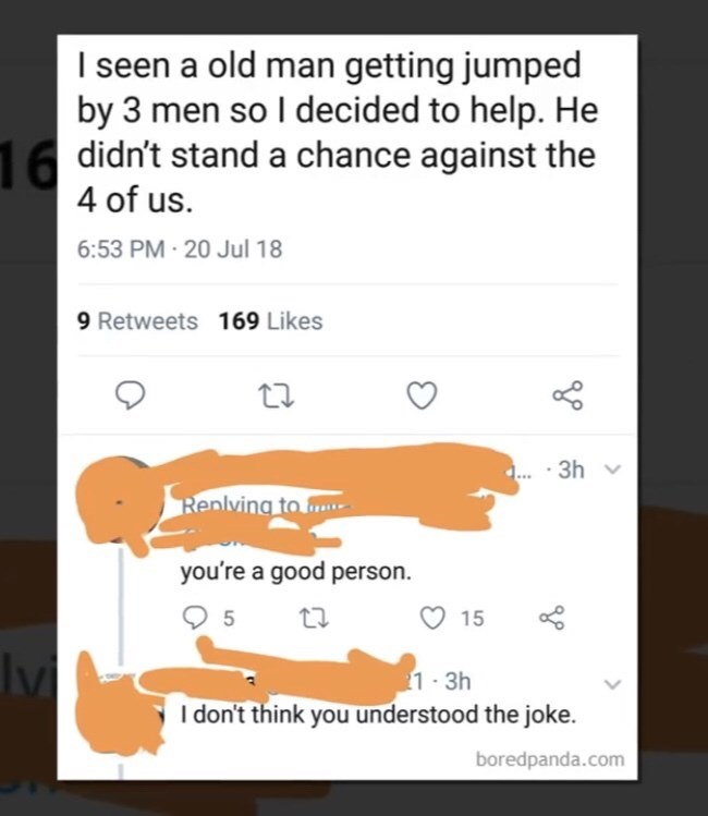 meme - Text - I seen a old man getting jumped by 3 men so I decided to help. He 1didn't stand a chance against the 4 of us. 6:53 PM-20 Jul 18 9 Retweets 169 Likes .. 3h Replving to you're a good person. 5 15 1 3h I don't think you understood the joke. boredpanda.com