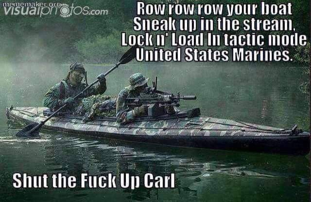 meme - Vehicle - mememakeorg Row row row your boat Sneak up in the stream. Lock n Load In tactic mode United States Marines. VISuaionotos.com Shut the Fuck Up Carl