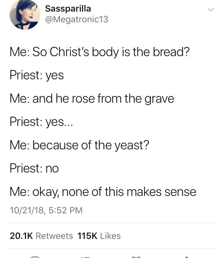 meme - Text - Sassparilla @Megatronic13 Me: So Christ's body is the bread? Priest: yes Me: and he rose from the grave Priest: yes... Me: because of the yeast? Priest: no Me: okay, none of this makes sense 10/21/18, 5:52 PM 20.1K Retweets 115K Likes C