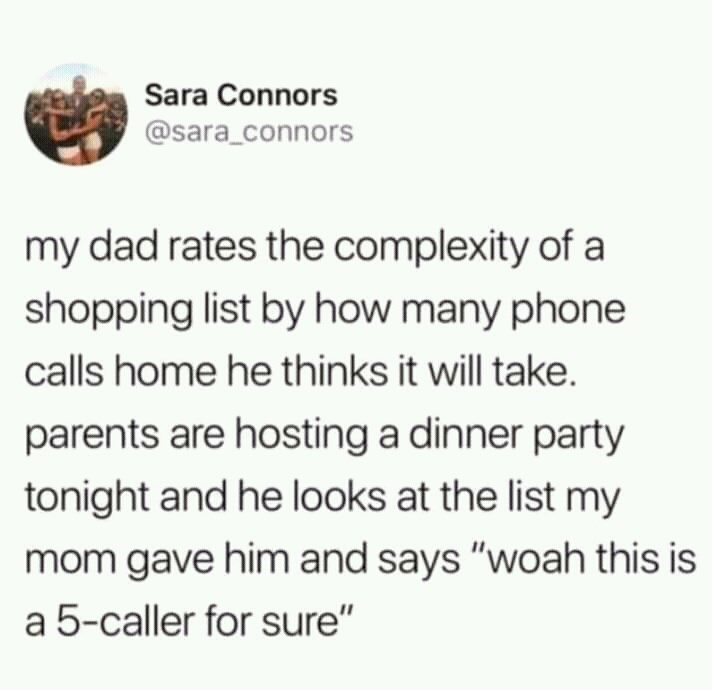 """Text - Sara Connors @sara_connors my dad rates the complexity of a shopping list by how many phone calls home he thinks it will take. parents are hosting a dinner party tonight and he looks at the list my mom gave him and says """"woah this is a 5-caller for sure"""""""